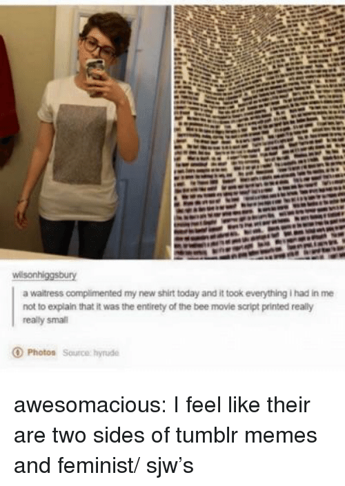 Bee Movie, Memes, and Tumblr: a waitress complimented my new shirt today and it took everything I had in me  not to explain that it was the entirety of the bee movie script printed really  really smal  O Photos Source hyrude awesomacious:  I feel like their are two sides of tumblr memes and feminist/ sjw's
