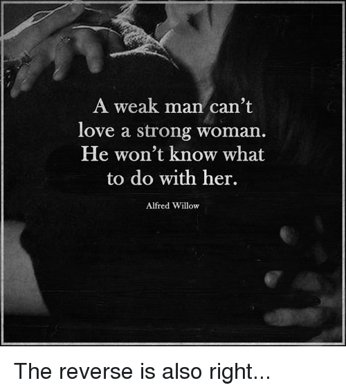 A Weak Man: A weak man can't  love a strong woman.  He won't know what  to do with her.  Alfred Willow The reverse is also right...