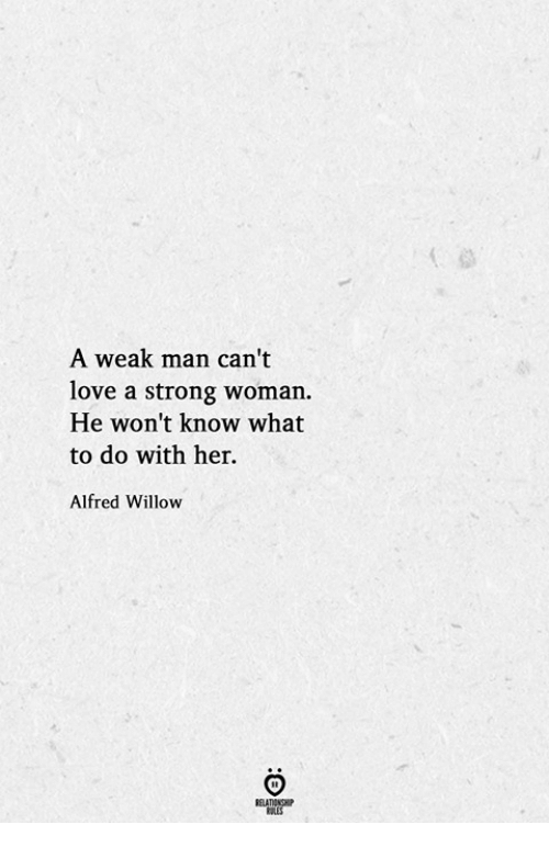 A Strong Woman: A weak man can't  love a strong woman.  He won't know what  to do with her.  Alfred Willow
