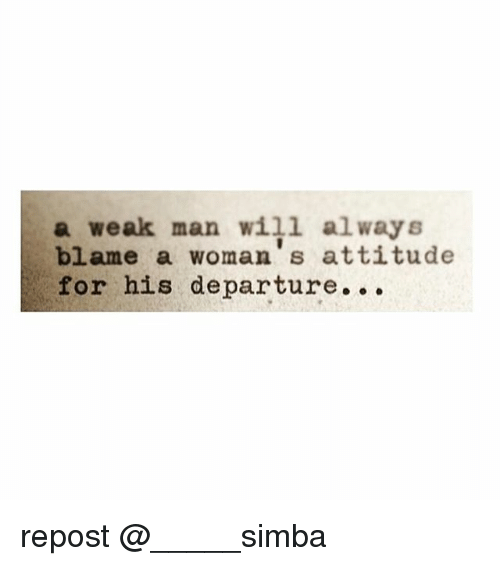 A Weak Man: a weak man will always  blame a woman, s attitude  for his departure. repost @_____simba