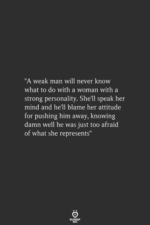 """Strong, Attitude, and Hell: """"A weak man will never know  what to do with a woman with a  strong personality. She'll speak her  mind and he'll blame her attitude  for pushing him away, knowing  damn well he was just too afraid  of what she represents"""""""