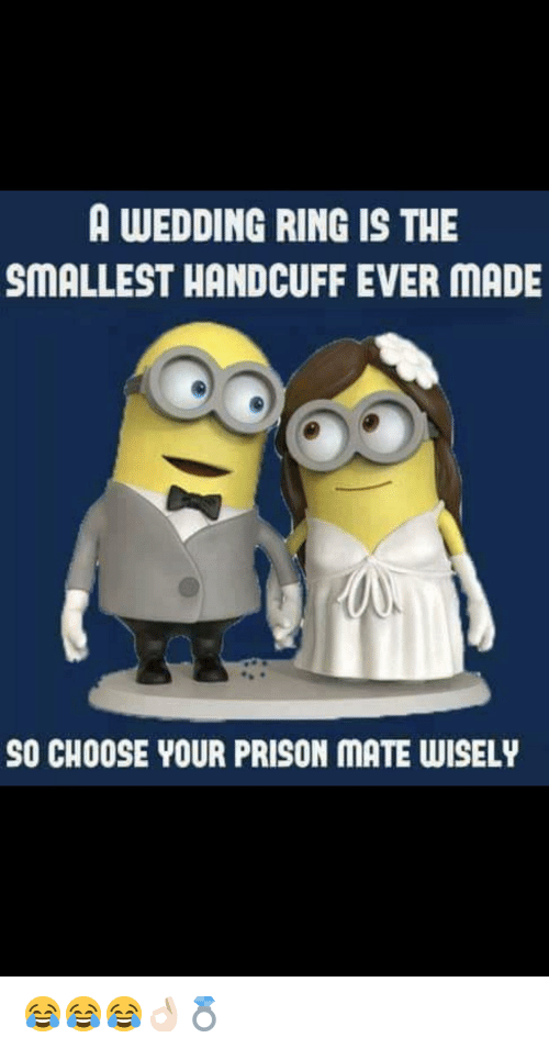 Prison, Wedding, and Ring: A WEDDING RING IS THE  SMALLEST HANDCUFF EVER MADE  SO CHOOSE YOUR PRISON MATE WISELY