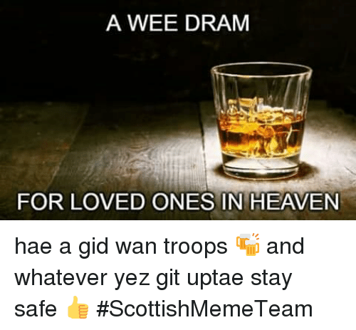 dram: A WEE DRAM  FOR LOVED ONES IN HEAVEN hae a gid wan troops 🍻 and whatever yez git uptae stay safe 👍  #ScottishMemeTeam