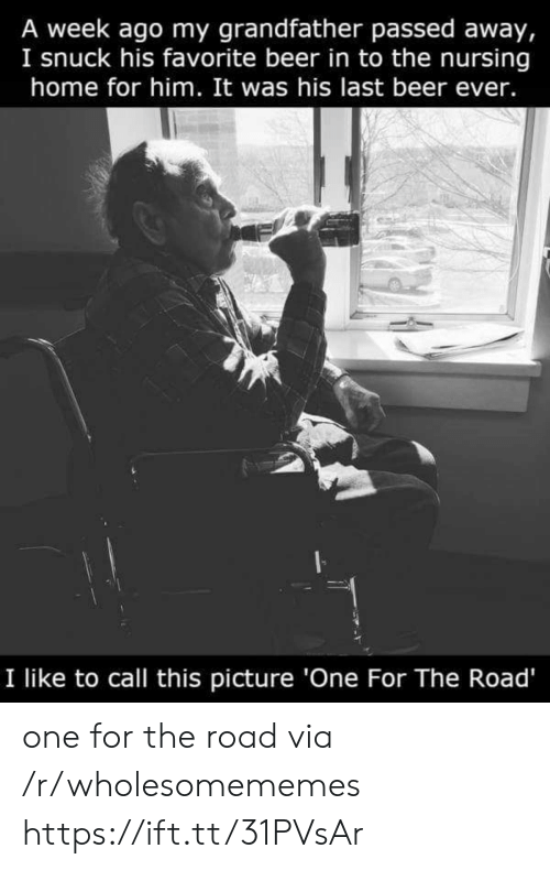 call this: A week ago my grandfather passed away,  I snuck his favorite beer in to the nursing  home for him. It was his last beer ever.  I like to call this picture 'One For The Road' one for the road via /r/wholesomememes https://ift.tt/31PVsAr