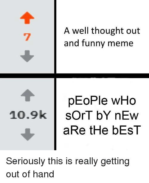 Funny, Meme, and Best: A well thought out  and funny meme  pEoPle wHo  10.9ksOrT bY nEw  aRe tHe bEsT Seriously this is really getting out of hand