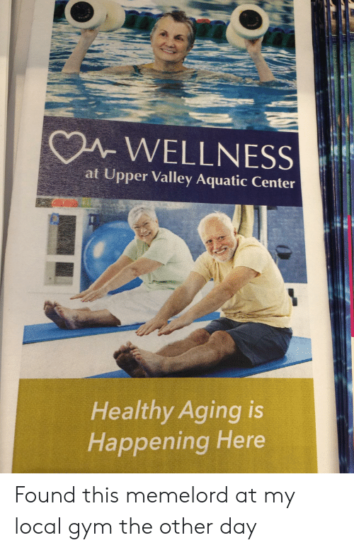 Gym, Local, and Day: A WELLNESS  at Upper Valley Aquatic Center  Healthy Aging is  Happening Here Found this memelord at my local gym the other day