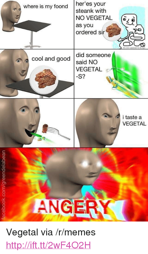 """Taste A: a Where is my foond  her'es your  steank with  NO VEGETAL ,  as you  ordered sir  did someone  a cool and good dais  VEGETA  S?  i taste a  VEGETAL  ANGER <p>Vegetal via /r/memes <a href=""""http://ift.tt/2wF4O2H"""">http://ift.tt/2wF4O2H</a></p>"""