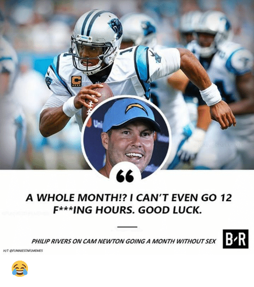 Cam Newton, Nfl, and Good: A WHOLE MONTH!? I CAN'T EVEN GO 12  F***ING HOURS. GOOD LUCK.  B-R  PHILIP RIVERS ON CAM NEWTON GOING A MONTH WITHOUTSEXD 😂