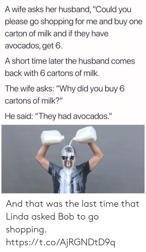 """Linda: A wife asks her husband, """"Could you  please go shopping for me and buy one  carton of milk and if they have  avocados, get 6  A short time later the husband comes  back with 6 cartons of milk.  The wife asks: """"Why did you buy 6  cartons of milk?""""  He said: """"They had avocados."""" And that was the last time that Linda asked Bob to go shopping. https://t.co/AjRGNDtD9q"""
