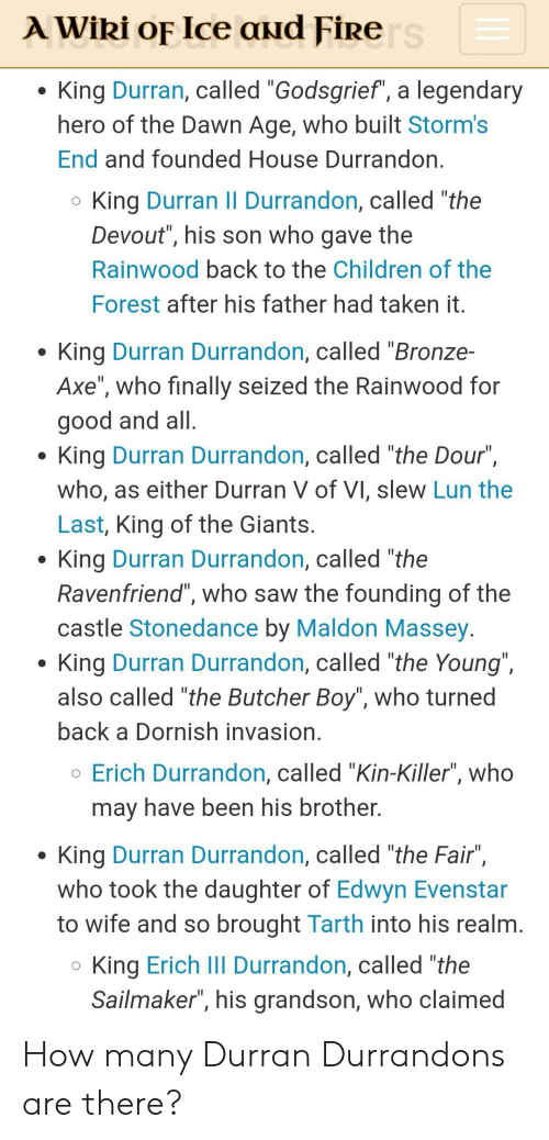 """Children, Fire, and Saw: A Wiki oF Ice aud Fire s  King Durran, called """"Godsgrief"""", a legendary  hero of the Dawn Age, who built Storm's  End and founded House Durrandon.  King Durran II Durrandon, called """"the  Devout"""", his son who gave the  Rainwood back to the Children of the  Forest after his father had taken it.  King Durran Durrandon, called """"Bronze-  Axe"""", who finally seized the Rainwood for  good and all.  King Durran Durrandon, called """"the Dour""""  who, as either Durran V of VI, slew Lun the  Last, King of the Giants.  King Durran Durrandon, called """"the  Ravenfriend"""", who saw the founding of the  castle Stonedance by Maldon Massey.  King Durran Durrandon, called """"the Young"""",  also called """"the Butcher Boy"""", who turned  back a Dornish invasion.  oErich Durrandon, called """"Kin-Killer"""", who  may have been his brother.  King Durran Durrandon, called """"the Fair"""",  who took the daughter of Edwyn Evenstar  to wife and so brought Tarth into his realm.  King Erich lII Durrandon, called """"the  Sailmaker"""", his grandson, who claimed How many Durran Durrandons are there?"""