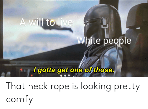White People, Live, and White: A will to live  White people  I gotta get one of those. That neck rope is looking pretty comfy