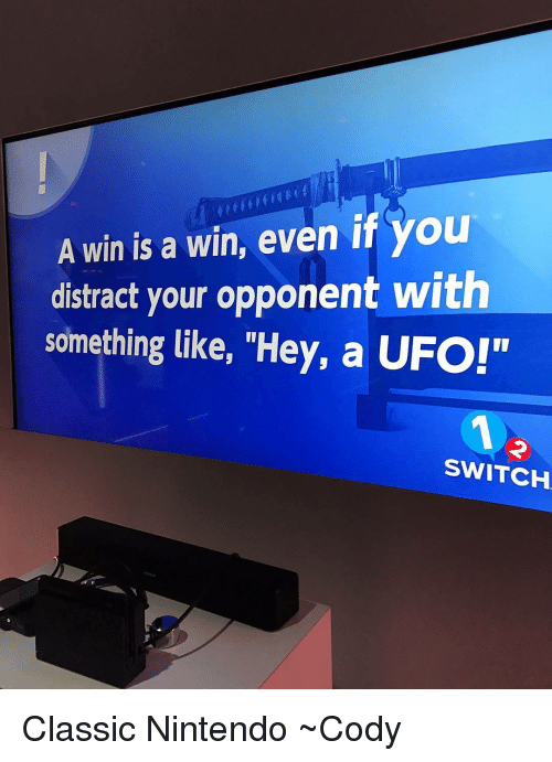 "Memes, Nintendo, and 🤖: A win is a win, even if you  distract your opponent with  something like, ""Hey, a UFO!""  SWITCH Classic Nintendo ~Cody"