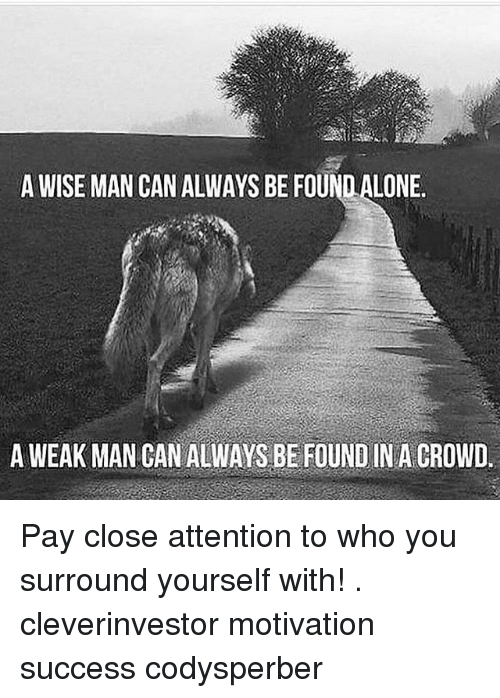 A Weak Man: A WISE MAN CAN ALWAYS BE FOUND ALONE  A WEAK MAN CAN ALWAYS BE FOUND IN A GROWD. Pay close attention to who you surround yourself with! . cleverinvestor motivation success codysperber