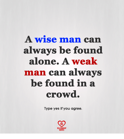 A Weak Man: A wise man can  always be found  alone. A weak  man can always  be found in a  crowd.  Type yes if you agree  RO  RELATIONSHIP  QUOTES
