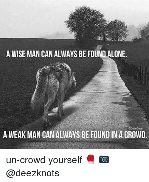 A Weak Man: A WISE MAN CAN ALWAYS BE FOUND ALONE  @DailyDose  A WEAK MAN CAN ALWAYS BE FOUND IN A CROWD. un-crowd yourself 🥊 📷 @deezknots
