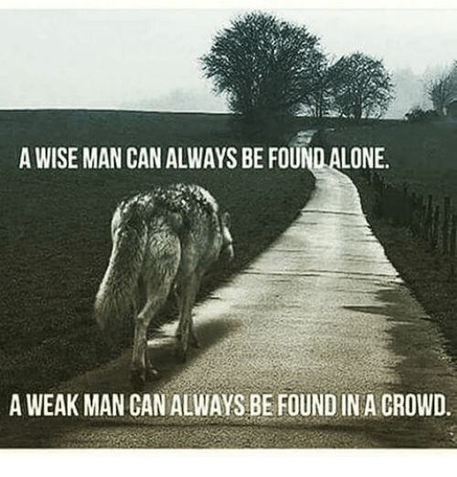 A Weak Man: A WISE MAN CAN ALWAYS BE FOUNDALONE.  A WEAK MAN CAN ALWAYS BE FOUND IN A CROWD.