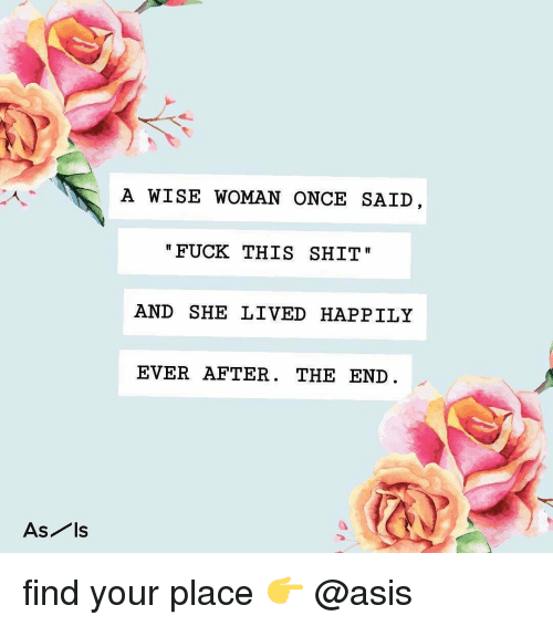 Ever After: A WISE WOMAN ONCE SAID  FUCK THIS SHIT  AND SHE LIVED HAPPILY  EVER AFTER. THE END  As ls find your place 👉 @asis
