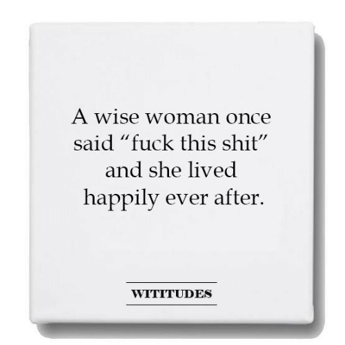 """Ever After: A Wise woman once  said """"fuck this shit""""  and she lived  happily ever after.  WITITUDES"""