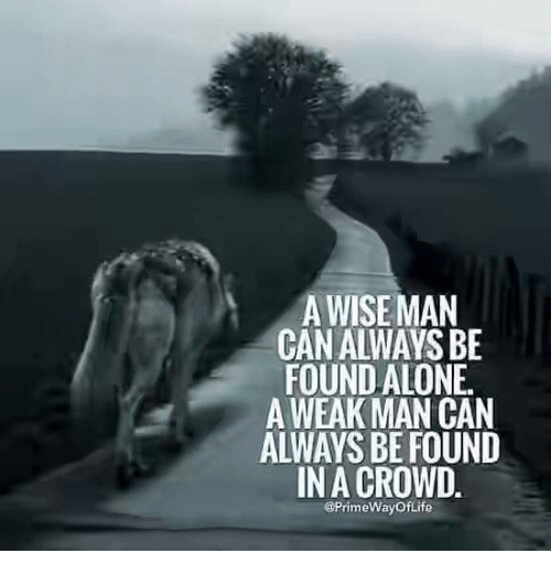 A Weak Man: A WISEMAN  CAN ALWAYS BE  FOUND ALONE.  A WEAK MAN CAN  ALWAYS BE FOUND  IN A CROWD.  @PrimeWay of Life