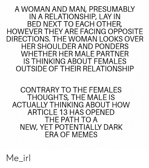 Memes, In a Relationship, and Irl: A WOMAN AND MAN, PRESUMABLY  IN A RELATIONSHIP, LAY IN  BED NEXT TO EACH OTHER,  HOWEVER THEY ARE FACING OPPOSITE  DIRECTIONS. THE WOMAN LOOKS OVER  HER SHOULDER AND PONDERS  WHETHER HER MALE PARTNER  IS THINKING ABOUT FEMALES  OUTSIDE OF THEIR RELATIONSHIP  CONTRARY TO THE FEMALES  THOUGHTS, THE MALE IS  ACTUALLY THINKING ABOUT HOW  ARTICLE 13 HAS OPENED  THE PATH TO A  NEW, YET POTENTIALLY DARK  ERA OF MEMES Me_irl
