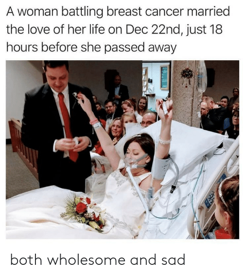 breast: A woman battling breast cancer married  the love of her life on Dec 22nd, just 18  hours before she passed away both wholesome and sad