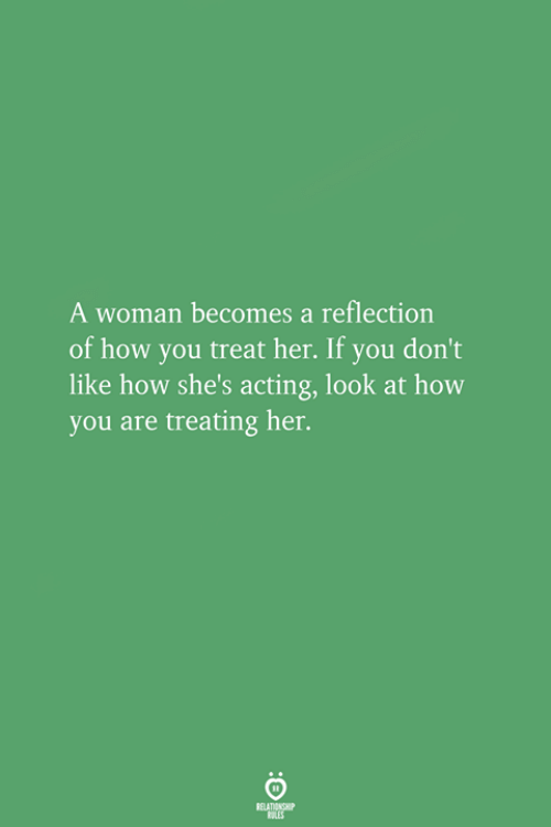 Acting, How, and Her: A woman becomes a reflection  of how you treat her. If you don't  like how she's acting, look at how  you are treating her.