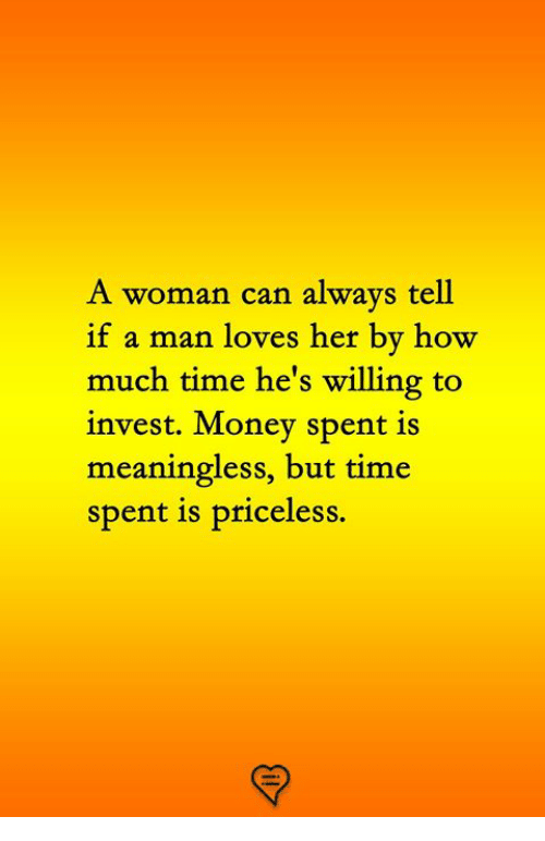 Memes, Money, and Time: A woman can always tell  if a man loves her by how  much time he's willing to  invest. Money spent is  meaningless, but time  spent is priceless.