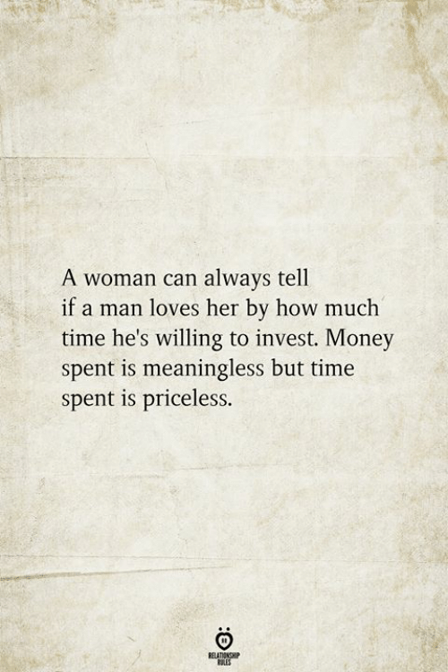 Money, Time, and How: A woman can always tell  if a man loves her by how much  time he's willing to invest. Money  spent is meaningless but time  spent is priceless.  RELATIONSHIP