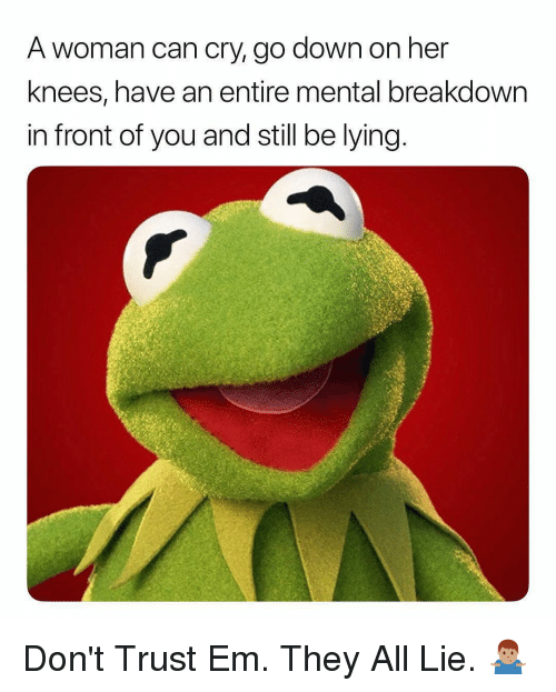 Dank Memes, Lying, and Her: A woman can cry, go down on her  knees, have an entire mental breakdown  in front of you and still be lying Don't Trust Em. They All Lie. 🤷🏽♂️