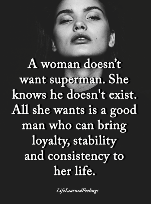 loyalty: A woman doesn't  want superman. She  knows he doesn't exist.  All she wants is a good  man who can bring  loyalty, stability  and consistency to  her life.  LifeLearnedFeelings