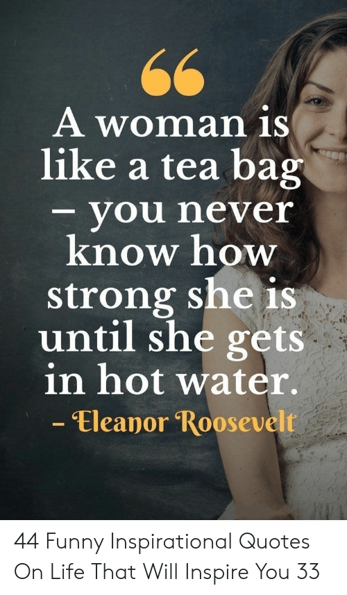 Funny Inspirational: A woman iS  like a tea bag  - you never  know how  strong she is  until she gets  in hot water.  - Eleanor Roosevelt 44 Funny Inspirational Quotes On Life That Will Inspire You 33