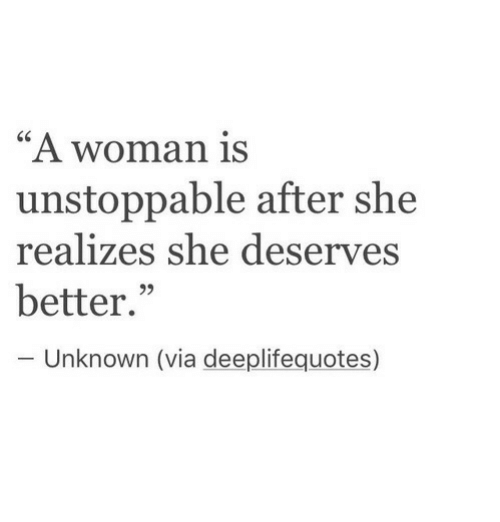 """Via, Unknown, and She: """"A woman is  unstoppable after she  realizes she deserves  better.""""  95  Unknown (via deeplifequotes)"""