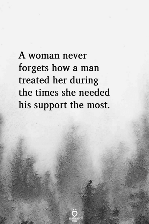 Never, How, and Her: A woman never  forgets how a man  treated her during  the times she needed  his support the most.