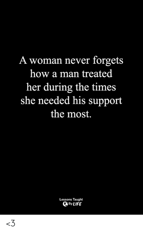the times: A woman never forgets  how a man treated  her during the times  she needed his support  the most.  Lessons Taught  By LIFE <3