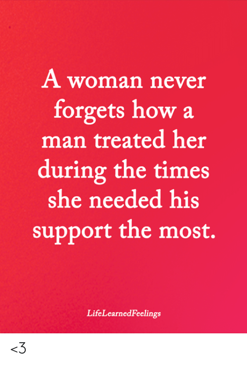 Memes, Never, and 🤖: A woman never  forgets how a  man treated her  during the times  she needed his  support the most.  LifeLearnedFeelings <3