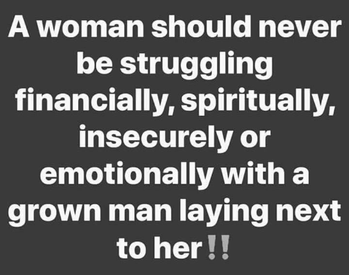Memes, Never, and 🤖: A woman should never  be struggling  financially, spiritually,  insecurely or  emotionally with a  grown man laying next  to her!!