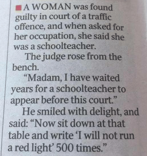 "delight: A WOMAN was found  guilty in court of a traffic  offence, and when asked for  her occupation, she said she  was a schoolteacher.  The judge rose from the  bench.  ""Madam, I have waited  years for a schoolteacher to  appear before this court.""  He smiled with delight, and  said: ""Now sit down at that  table and write 'I will not run  a red light' 500 times."""