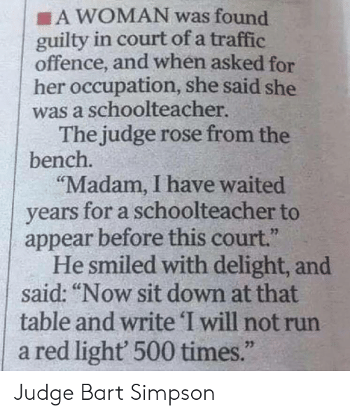 "delight: A WOMAN was found  guilty in court of a traffic  offence, and when asked for  her occupation, she said she  was a schoolteacher  The judge rose from the  bench.  ""Madam, I have waited  years for a schoolteacher to  appear before this court.""  He smiled with delight, and  said: ""Now sit down at that  table and write 'I will not run  a red light 500 times.""  23 Judge Bart Simpson"