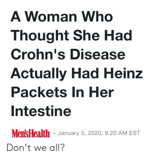 woman: A Woman Who  Thought She Had  Crohn's Disease  Actually Had Heinz  Packets In Her  Intestine  Mens Health · January 5, 2020, 9:20 AM EST Don't we all?