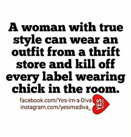 Facebook, Instagram, and Memes: A woman with true  style can wear an  outfit from a thrift  store and kill off  every label wearing  chick in the room.  facebook.com/Yes-Im-a-Diva  instagram.com/yesimadiva_