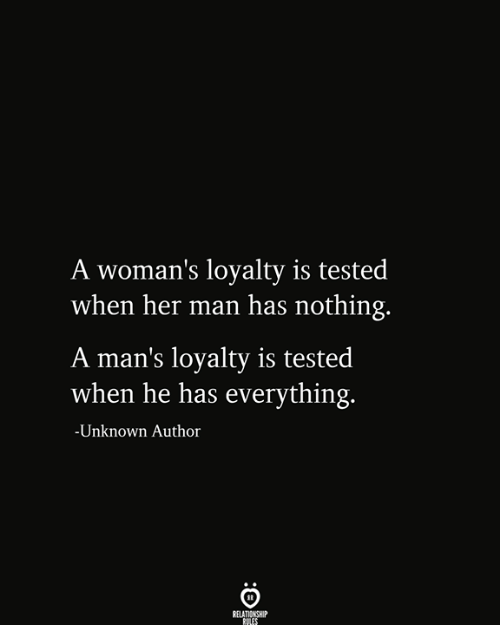 loyalty: A woman's loyalty is tested  when her man has nothing.  A man's loyalty is tested  when he has everything.  -Unknown Author  RELATIONSHIP  RULES