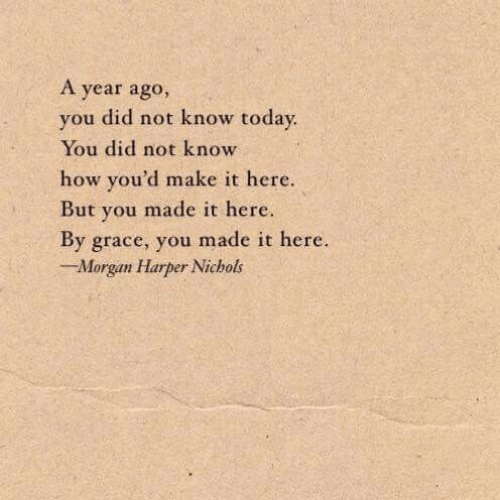 Toda: A year ago,  you did not know toda  You did not know  how you'd make it here.  But you made it here.  By grace, you made it here.  Morgan Harper Nichols