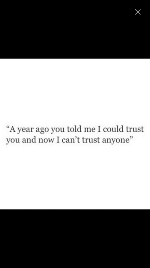 "trust you: ""A year ago you told me I could trust  you and now I can't trust anyone""  9"