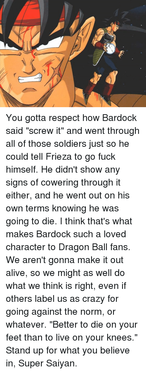 "Alive, Crazy, and Dank: A You gotta respect how Bardock said ""screw it"" and went through all of those soldiers just so he could tell Frieza to go fuck himself. He didn't show any signs of cowering through it either, and he went out on his own terms knowing he was going to die. I think that's what makes Bardock such a loved character to Dragon Ball fans.   We aren't gonna make it out alive, so we might as well do what we think is right, even if others label us as crazy for going against the norm, or whatever. ""Better to die on your feet than to live on your knees."" Stand up for what you believe in, Super Saiyan."