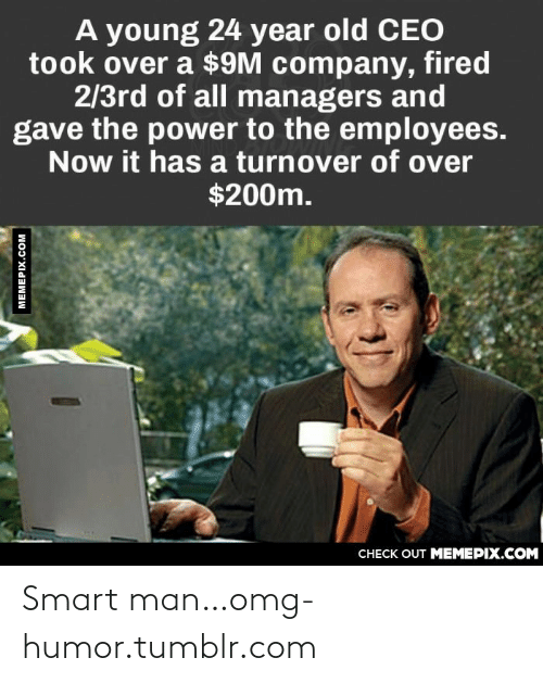 128i: A young 24 year old CEO  took over a $9M company, fired  2/3rd of all managers and  gave the power to the employees.  Now it has a turnover of over  $200m.  CНЕCK OUT MЕМЕРIХ.COM  MEMEPIX.COM Smart man…omg-humor.tumblr.com
