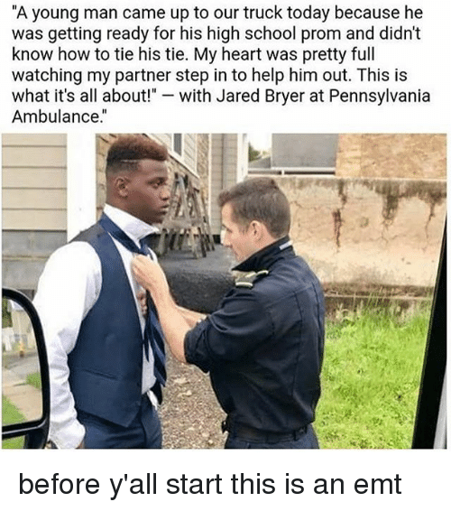 """Emt: """"A young man came up to our truck today because he  was getting ready for his high school prom and didn't  know how to tie his tie. My heart was pretty full  watching my partner step in to help him out. This is  what it's all about!  with Jared Bryer at Pennsylvania  Ambulance."""" before y'all start this is an emt"""