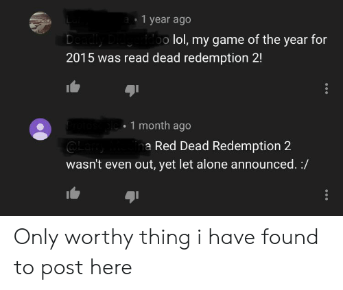 Being Alone, Facepalm, and Lol: a1 year ago  doo lol, my game of the year for  Deadly  2015 was read dead redemption 2!  pic1 month ago  Lam  wasn't even out, yet let alone announced. /  ina Red Dead Redemption 2 Only worthy thing i have found to post here
