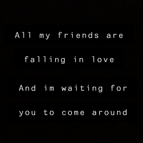 im waiting: A11 my friends are  falling in love  And im waiting for  you to come around