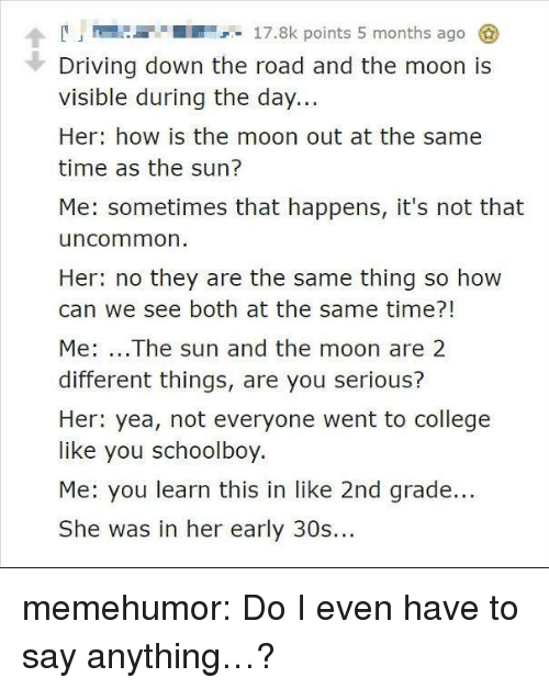 College, Driving, and Tumblr: A17.8k points 5 months ago  Driving down the road and the moon is  visible during the day...  Her: how is the moon out at the same  time as the sun?  Me: sometimes that happens, it's not that  uncommon  Her: no they are the same thing so how  can we see both at the same time?!  Me: ...The sun and the moon are 2  different things, are you serious?  Her: yea, not everyone went to college  like you schoolboy.  Me: you learn this in like 2nd grade...  She was in her early 30s... memehumor:  Do I even have to say anything…?