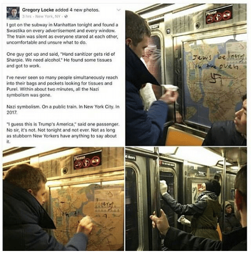 """Unsureness: a1Gregory Locke added 4 new photos.  3 hrs. New York, NY  I got on the subway in Manhattan tonight and found a  Swastika on every advertisement and every window.  The train was silent as everyone stared at each other,  uncomfortable and unsure what to do.  One guy got up and said, """"Hand sanitizer gets rid of  Sharpie. We need alcohol."""" He found some tissues  and got to work.  I've never seen so many people simultaneously reach  into their bags and pockets looking for tissues and  Purel. Within about two minutes, all the Nazi  symbolism was gone.  Nazi symbolism. On a public train. In New York City. In  2017.  """"I guess this is Trump's America"""" said one passenger.  No sir, it's not. Not tonight and not ever, Not as long  as stubborn New Yorkers have anything to say about"""